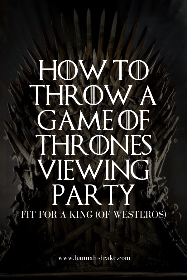 How to Throw A Game of Thrones Viewing Party — Hannah Drake