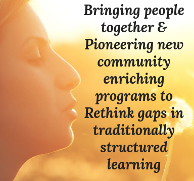 Bringing people together & Pioneering new community enriching programs to Rethink gaps in traditionally structured learning