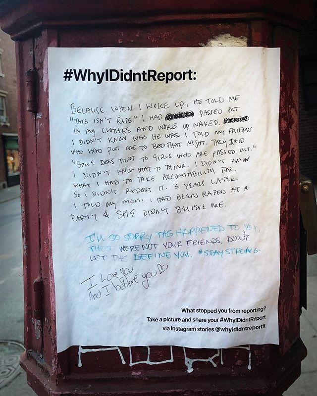"""A heartbreaking #whyididntreport story and warm support messages. . """"Because when I woke up, he told me """"this isn't rape."""" I had passed out in my clothes and woke up naked. I didn't know who he was. I told my friends who had put me to bed that night. They said """"Steve does that to girls who are passed out."""" I didn't know what to think. I didn't know what I had to take accountability for. So I didn't report it. 3 years later I told my mom I had been raped at a party and she didn't believe me."""" . #wehearyou #webelieveyou #wefightforyou  #believesurvivors #yourvoicematters #whyididntreportit #believewomen #trustwomen #metoo #metoomovement #sexualabuse #sexualassault #voiceup #speakup #trump #donaldtrump #america #us #usa #newyork #newyorkcity #nyc #victim #timesup #christineblaseyford #christineblaseyford #stopkavanaugh #cancelkavanaugh"""