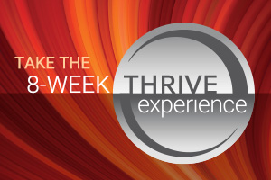 THRIVE experience The THRIVE Experience is an 8-week premium lifestyle plan to help individuals experience and reach peak physical & mental levels. You're going to live, look, and feel Ultra Premium like never before! Results from the THRIVE Experience are high impact, and can differ slightly from person to person, depending on your 8-week goal, and which areas of your lifestyle need the most help. Whether your goal is to lose weight, get in the best shape of your life, or simply be the best you can be, we know the 8-Week THRIVE Experience will get you THRIVIN' in all areas of your life!  hollystorey@aol.com