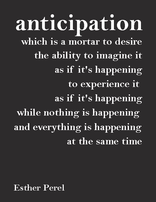 """Anticipation can also be useful if used thoughtfully. If you find yourself in an anticipative state of mind, at least be aware of it. Imagine, create, heat-up the desire, and know that is happening in your mind and you are a creator of what is. Because for some of us,""""anticipation"""" is a default state, and that creates blocks to our conscious life. Live fully in each moment and use Anticipation for your creative expression, acknowledging the true nature of it."""