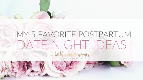 my 5 favorite postpartum date ideas birth under wraps