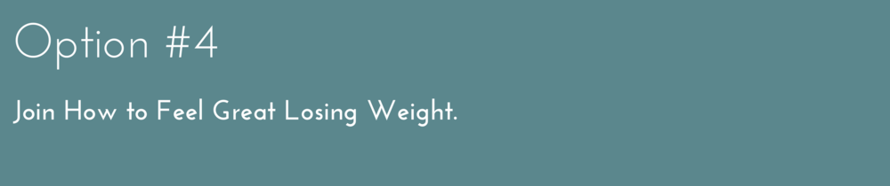 Option #4 Join 'How to Feel Great Losing Weight'.
