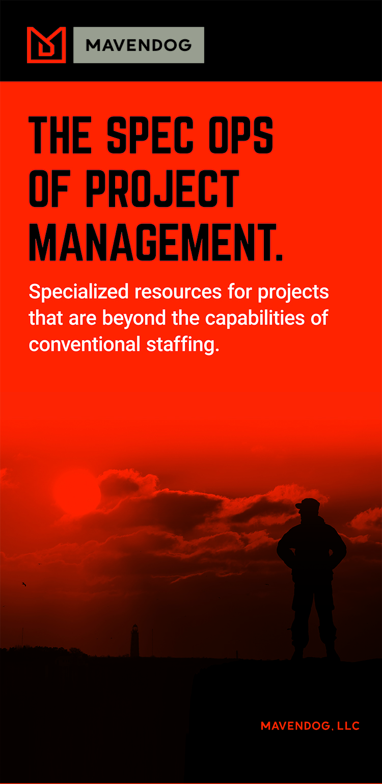 "Mavendog's tagline is ""THE SPEC OPS OF PROJECT MANAGEMENT"". We are an unconventional, specialized leadership asset when it comes to project delivery. We take on challenges a regular ""army"" can't handle, especially projects that are holding up strategic goals."