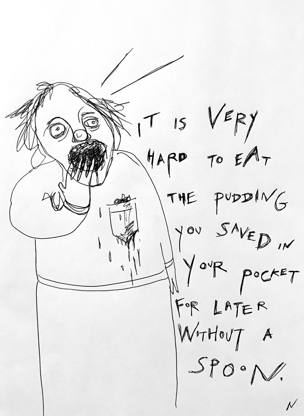 It Is Very Hard to Eat The Pudding You Saved In Your Pocket For Later Without A Spoon  Pen and Ink 2017