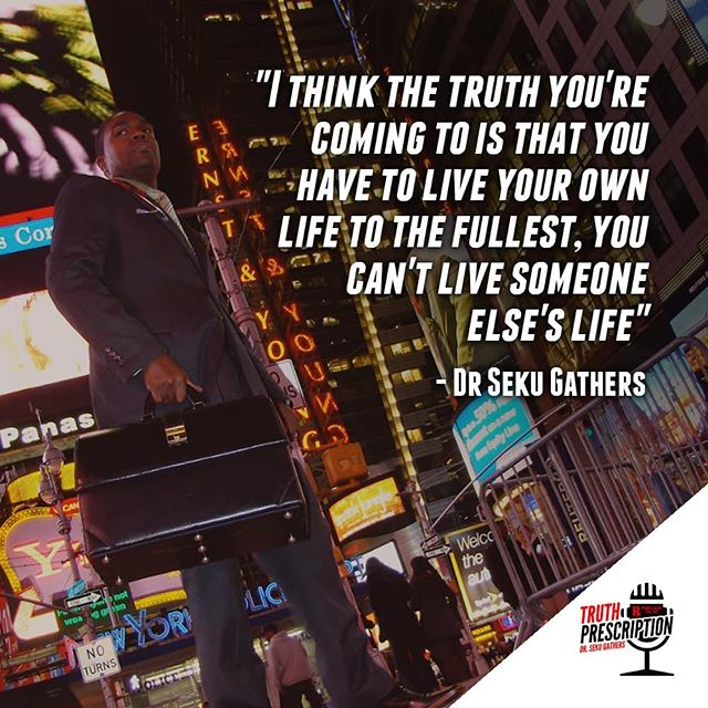 You can't live someone else's life. Hashtags:  #Truth #TruthPrescription #DrSekuGathers #Podcast #Podcasting #Thursday #Media #PR #PublicRelations