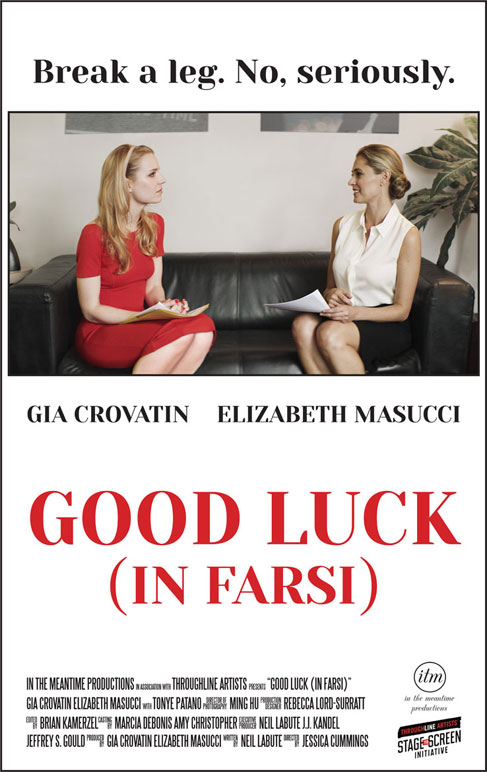 GOOD LUCK (IN FARSI)   A comic tale of two actresses vying for the same role on a television show. They sit in a casting office waiting their respective turns while looking for ways to psych each other out before their auditions. A humorous glimpse at the small, bitter rivalries we all share in life.  Coming 2017.