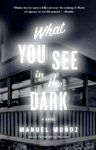 What You See in the Dark, Manuel Muñoz