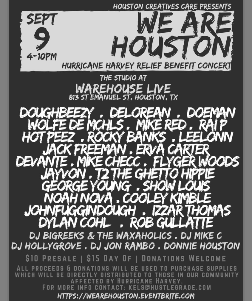 Hurricane Harvey devastated our community; but We Are Houston.  As representatives of the creative community in Houston, #HoustonCreativesCare has teamed up with Warehouse Live and a myriad of amazing artists to bring you WE ARE HOUSTON: Hurricane Harvey Relief Benefit Concert. Tickets: http://wearehouston.eventbrite.com   Join us Saturday, September 9, 2017 from 4-10PM in The Studio at Warehouse Live   LIVE PERFORMANCES BY:  Doughbeezy . DeLorean . Doeman Wolfe de Mçhls . Mike Red . Rai P Hot Peez . Rocky Banks . LeeLonn Jack Freeman . Erva Carter Devante . Mike Checc . Flyger Woods JayVon . T2 the Ghetto Hippie George Young . Show Louis Noah Nova . Cooley Kimble JohnFugginDough . Izzar Thomas Dylan Cohl . Rob Gullatte  DJ SETS FROM:  DJ BigReeks & The Waxaholics . DJ Mike C DJ Hollygrove . DJ Jon Rambo . Donnie Houston  Tickets are $10 pre-sale and $15 at the door. Monetary and supply donations are encouraged as well!  ALL proceeds will go directly to the purchase of supplies including (but not limited to) toiletries, cleaning supplies, water, diapers, baby formula, baby wipes, socks and under garments. These supplies will be distributed directly to those of our neighbors that are in need. Receipts for donations available upon request.   Contact kels@hustlegrade.com for more information.