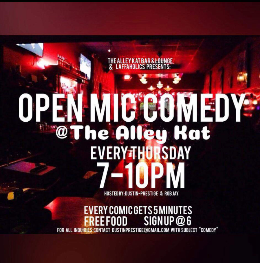 "The Alley Kat Bar & Lounge and The Laffaholics Presents: Open Mic Comedy Night @ The Alley Kat. Every Thursday.  Hosted by Dustin-Prestige & Rob Jay  ::Free Food::  Every comic gets 5 minutes and sign up starts at 6 pm   For all Inquires please contact Dustinprestige@gmail.com with subject ""Comedy"""