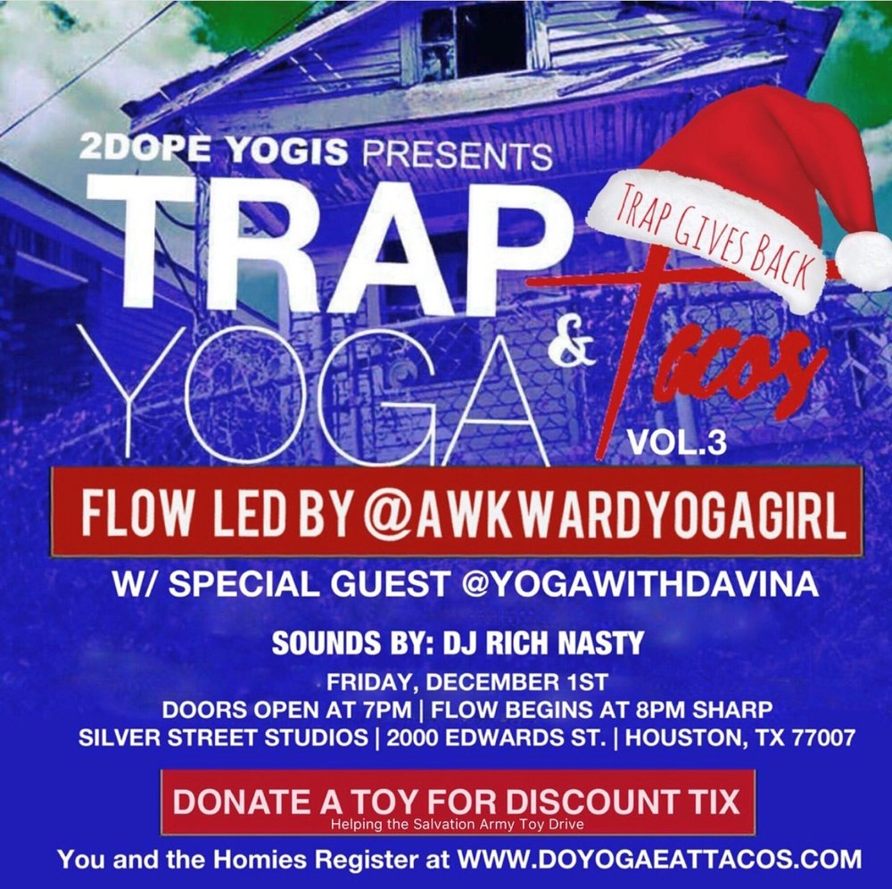 "it's that time again!!  @trapyogaandtacos  Vol.3 is here and this time the ""Trap Gives Back"" with a Toy Drive benefiting the Salvation Army. Donate a NEW toy and receive a discounted ticket. So flow into the Holidays with ya girl and Special guest Teacher (awesomeness in Human Form)  @yogawithdavina  with sounds by  @djrichnasty  December 1, 2017 7pm Silver Street Studios 2000 Edwards St. Houston, TX 77007  Get your tickets @  doyogaeattacos.com"
