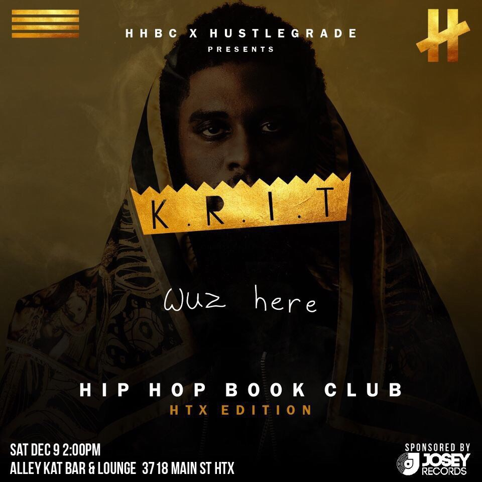 "Hip Hop Book Club and Hustlegrade bring you the first HTX Edition of Hip Hop Book Club!    #HHBCHTX will be discussing Big Krit's  K.R.I.T Wuz Here.   Here's how you ""Book Club""  1. Listen to K.R.I.T Wuz Here over and over again. At least 20 times, ok?  2. Get your thoughts together, write them down if you need to. Prep your bars!  3. Be ready to discuss, in depth.  4. Come out to Alley Kat on the 9th at 2pm and break K.R.I.T. Wuz Here down, with us.  Tell a friend.   RSVP for Free Entry   See you there.  #HHBCHTX #HHBC"