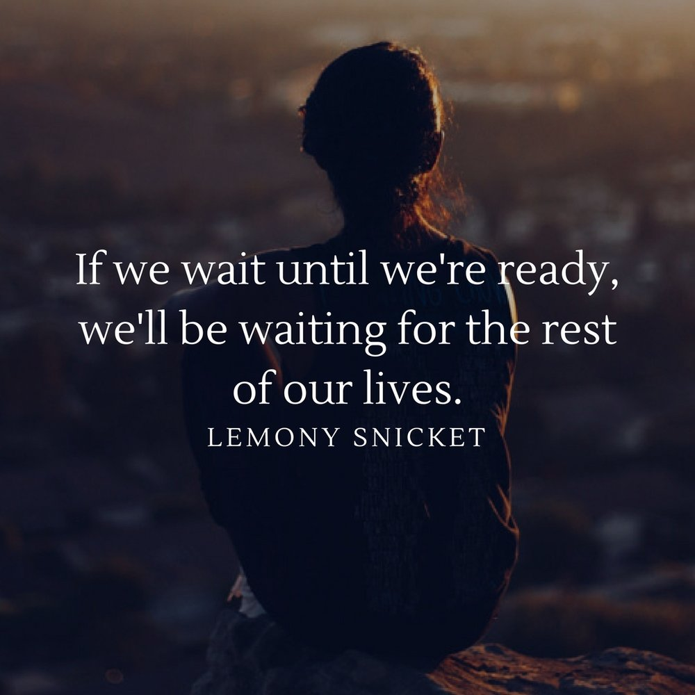 Don't wait. Go find adventure now! When you come to the end of you'r life it's often not the things that you do that you regret...it's the things that you left undone.