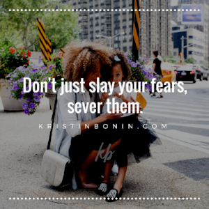 Don't just slay your fears, sever them..png