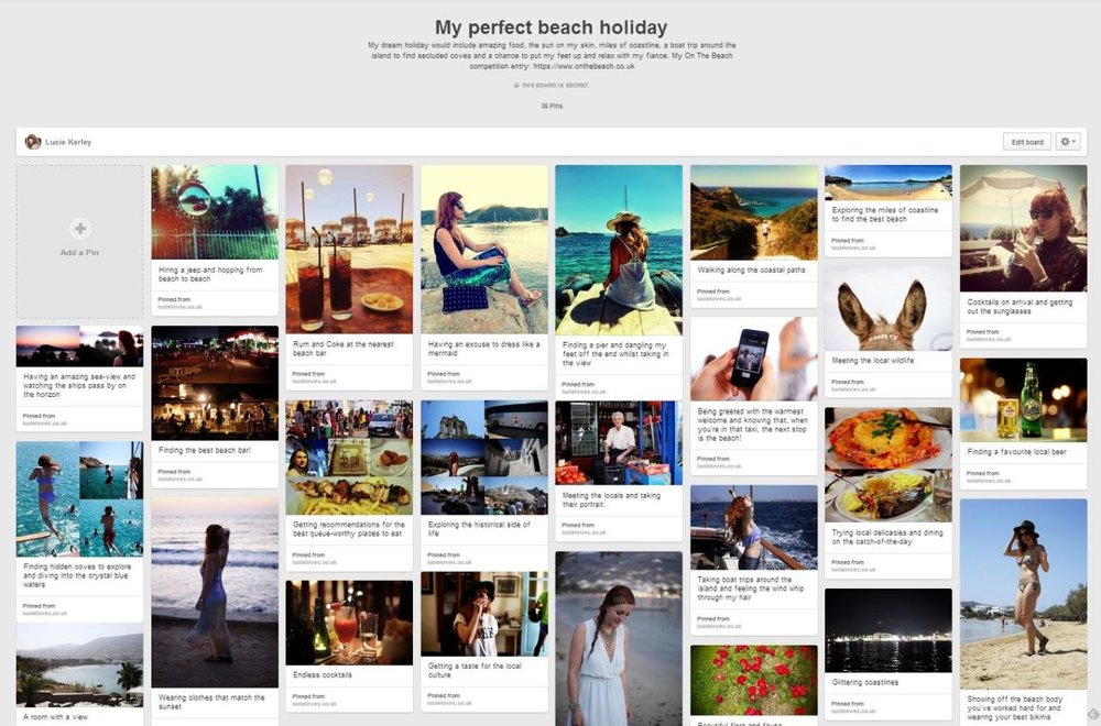I was asked by  On the Beach  to create a  Pinterest board  showcasing my favourite things to do when it comes to a beach holiday.   Right now I'm on my lunch, tapping away at a keyboard, and dreaming of soaking up the sun, sipping on a cocktail or local beer (I'm not fussy) and planning a week of non-stop rest and relaxation.  But, the reality is, when you're saving up for a wedding, little luxuries like dream beach holidays are exactly that… a dream!  Every penny we have at the moment is going towards  our May 2015 wedding . My head is a swarm of thoughts relating to vintage dress alterations, registrar appointments, catering options, hotel and accommodation decisions. Unfortunately, obsessing about stationary and lighting take priority over splashing the cash on a beach break away from it all. We've not even begun to think about booking a honeymoon yet…  If we  could  squeeze in a few days on a white sandy beach between now and our big day, we would pretty much be found doing the majority of things I've pinned on here:  My perfect beach holiday board.   We love exploring new islands, getting a taste of local culture, discovering hidden coves and spending quality time together.   Photography: Lucie Kerley