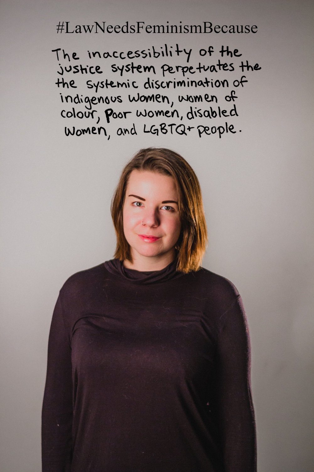 "Law Needs Feminism Because  ""The inaccessibility of the justice system perpetuates the systemic discrimination of indigenous women, women of colour, poor women, disabled women and LGBTQ+ people."""