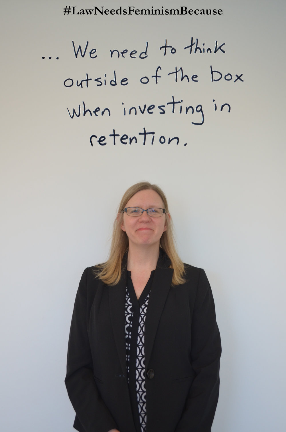 """Law Needs Feminism Because  """"… We need to think outside of the box when investing in retention."""""""