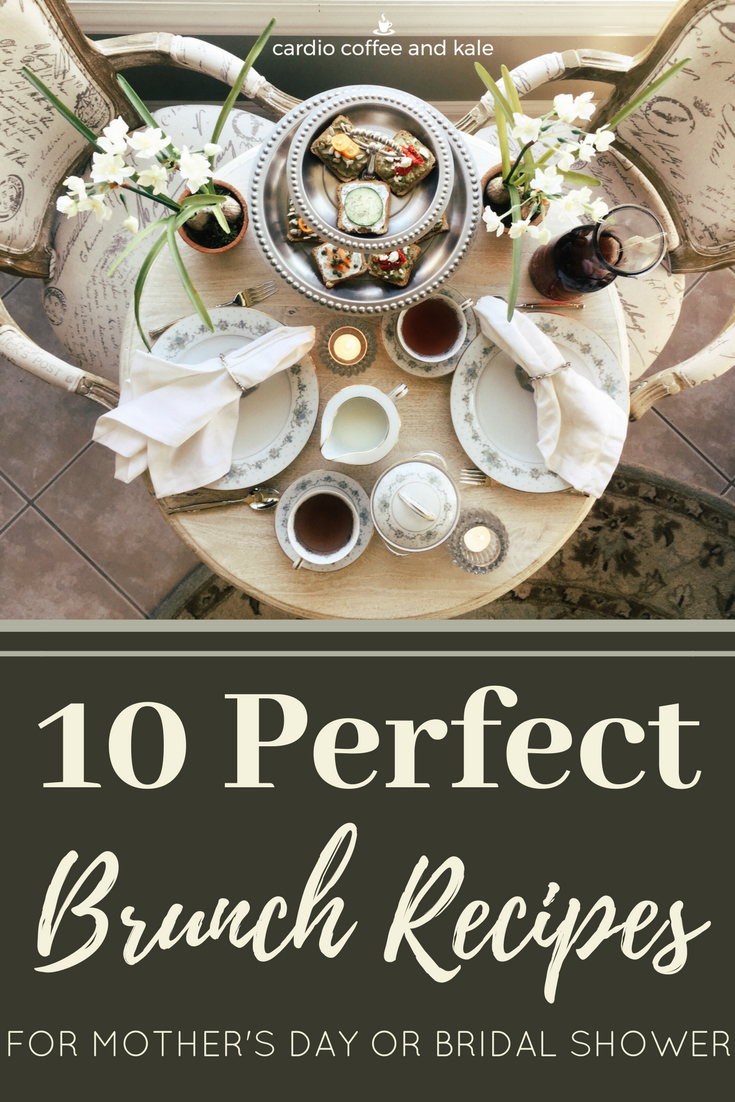 10 Perfect recipes for your next Mother's Day Brunch or Bridal Shower!  They are heathy and your guests will love them! www.cardiocoffeeandkale.com