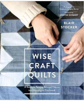 Wise Craft Quilts: A Guide to Turning Beloved Fabrics Into Meaningful Patchwork - by Blair Stocker