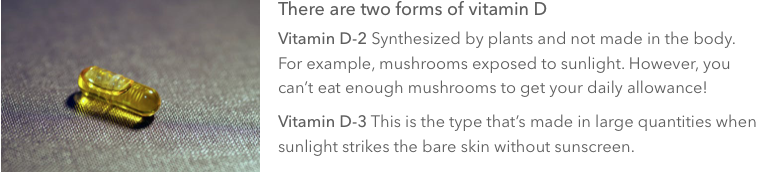 If your doctor suggests vitamin D supplements, it's recommended to  take D3 vs. D2  because it's as similar in your body as the naturally occurring vitamin D generated from sun exposure.
