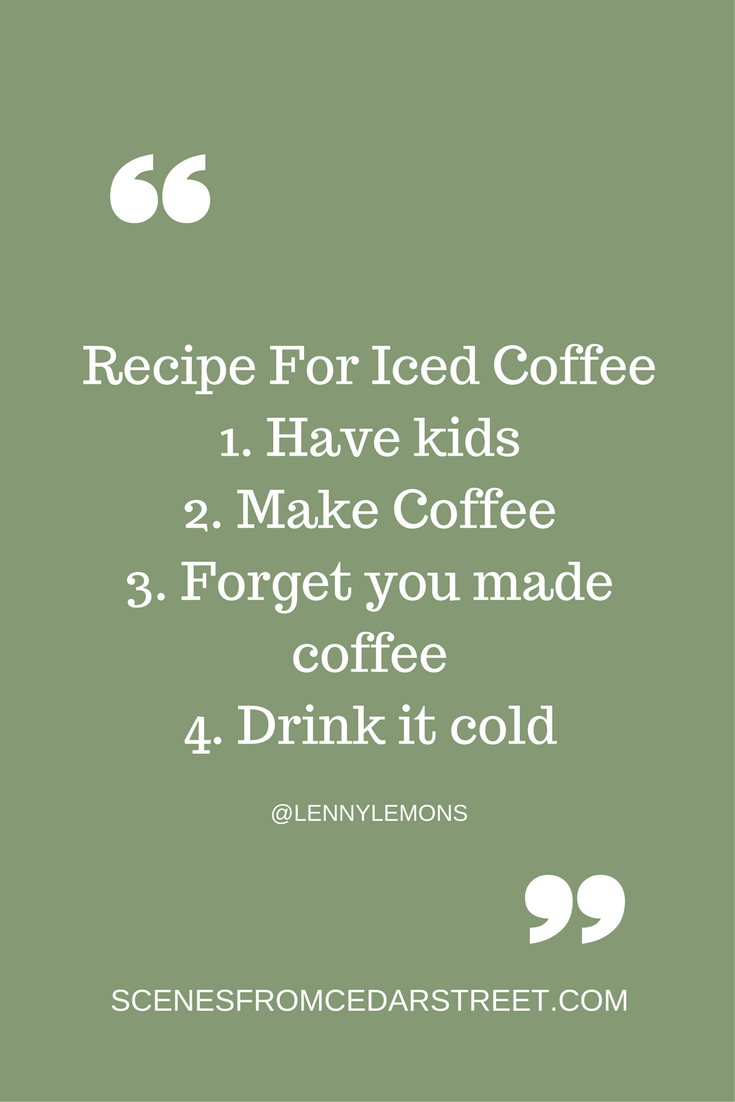 Recipe For Iced Coffee1. Have kids2. Make Coffee3. Forget you made coffee4. Drink it cold.png
