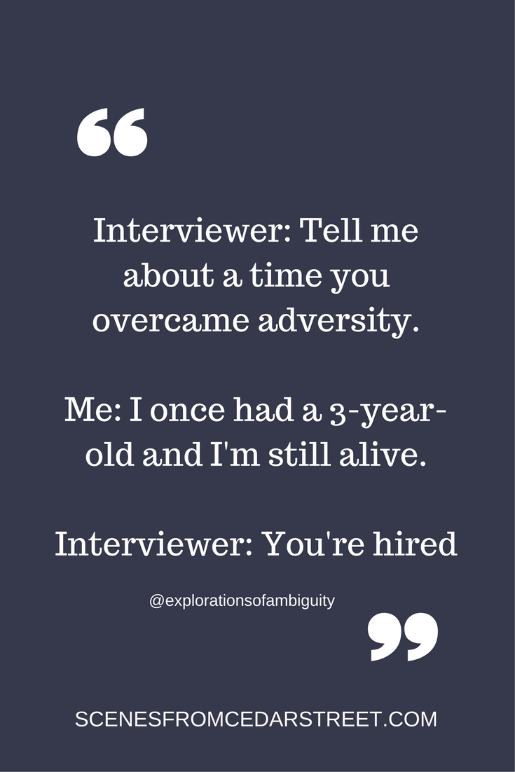 Interviewer- Tell me about a time you overcame adversity.Me- I once had a 3-year-old and I'm still alive.Interviewer- You're hired (1).png
