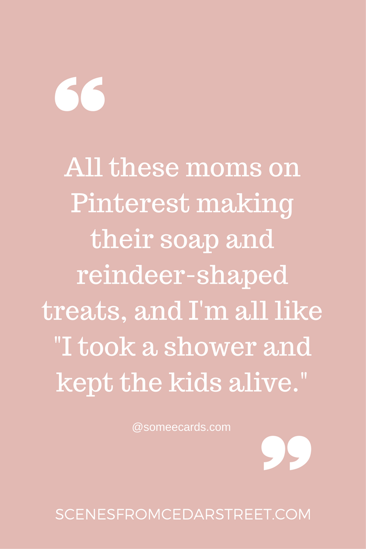 All these moms on Pinterest making their soap and reindeer-shaped treats, and I'm all like -I took a shower and kept the kids alive.- (2).png