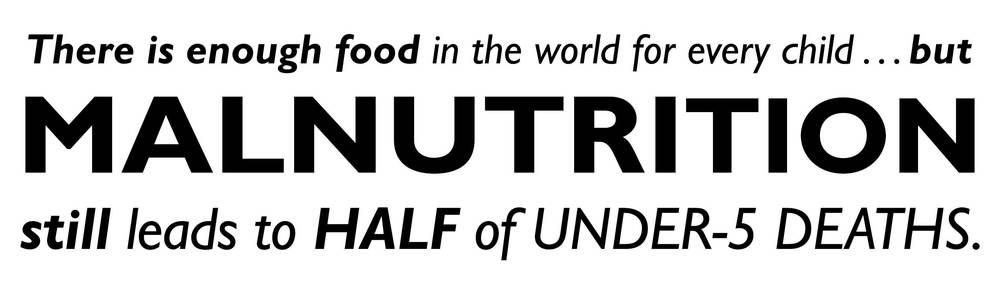 There is enough food in the world for every child...but malnutrition still leads to half of under-5 deaths.