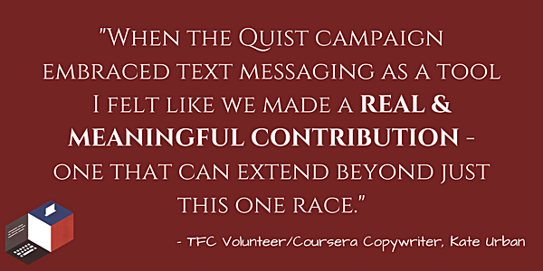 When the campaign embraced text messaging as a tool I felt like we made a REAL & MEANINGFUL CONTRIBUTION - and text as a tool can extend beyond just this one race (1).png