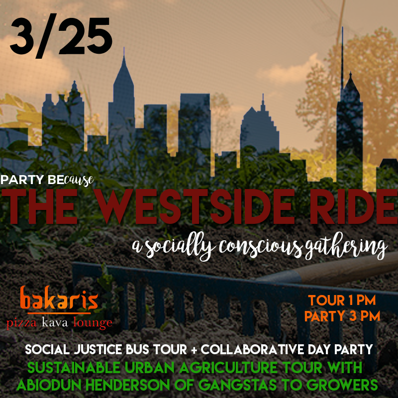 - Party Because is proud to partner with Abiodun Henderson, founder of Gangstas to Growers for the first West Side Ride. This tour will focus on sustainable agriculture, a social justice issue surrounding neighborhood inequality for access to healthy food options. Participants on the tour will gain first hand information about this issue and see the work which people like Abiodun are doing to provide better food and economic opportunities for the community.Two Tour Options:1:15-2:00 Tour of the Westside2:15 - 3:00 Tour of the Westside3:00 - 6:00 Open Drink and Pizza Bar Day Party at Bakari's Pizza and Kava Lounge
