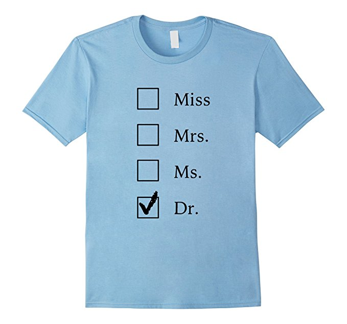Awesome Dr. Shirt available over at https://www.amazon.com/Miss-Mrs-Shirt-Funny-PhD/dp/B01FRGK47U