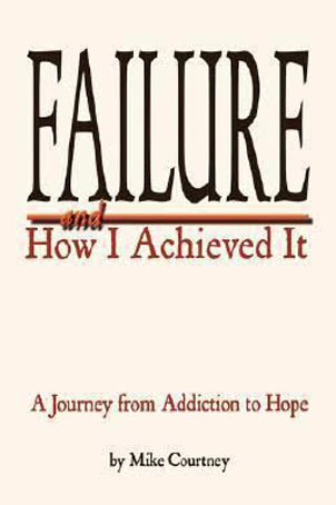 Failure and How I Achieved It:   A Journey from Addiction to Hope by Mike Courtney