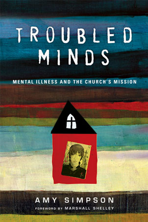 Troubled Minds: Mental Illness and the Church's Mission                        by Amy Simpson