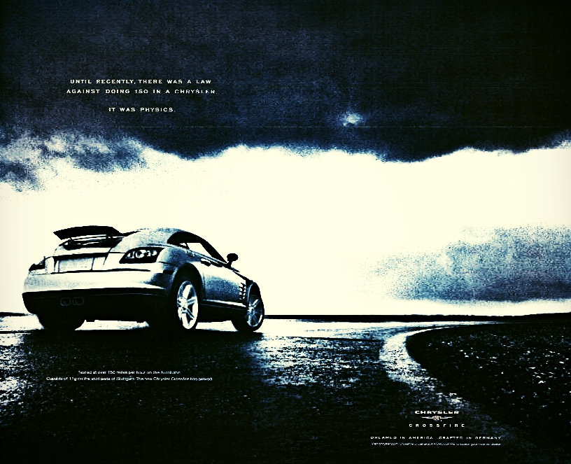 HEADLINE: UNTIL RECENTLY, THERE WAS A LAW AGAINST DOING 150 IN A CHRYSLER. IT WAS PHYSICS.    The Chrysler Crossfire was the first Chrysler capable of reaching speeds of 150 mph straight from the showroom floor. This ad practically wrote itself. I had to meet with a lawyer at Chrysler to keep this it from getting killed. Apologies for the crappy resolution. The ad looked a lot better in person.   Art Direction by Gary Wise. Laura Sweet co-creative directed.