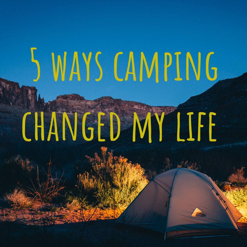 5-ways-camping-changed-my-life.jpeg