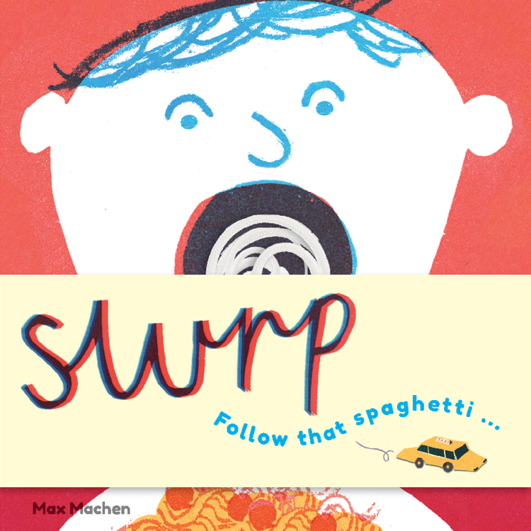 slurp  illustrations Max Machen  Wiggle 'real' string spaghetti through the pages.  16 pages, 4-colour, board book,  preschool  contact  -  Jane Wilsher    jane@bop-publishing.com