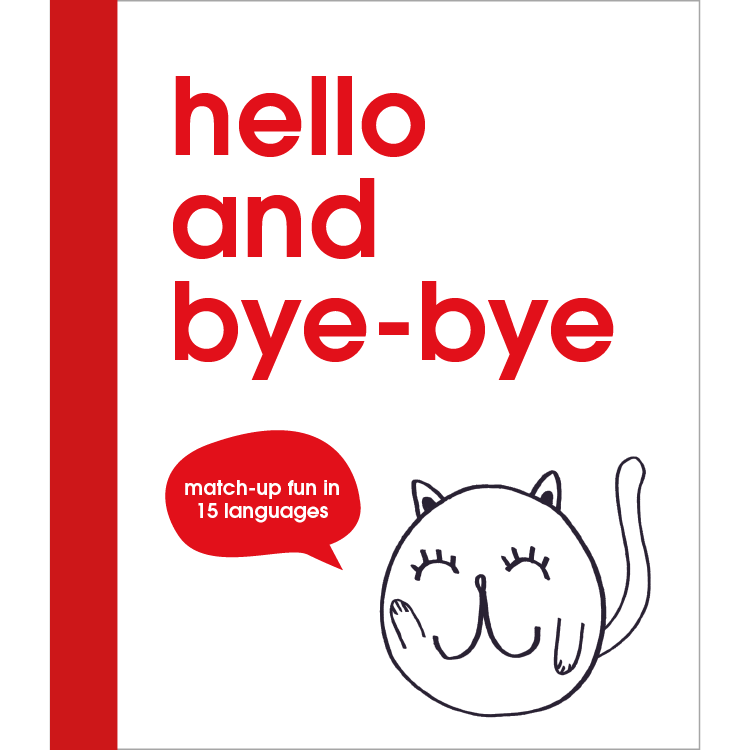 hello and bye-bye  illustrations Therese Vandling Match up fun in 15 languages. 36 pages, 4-colour, novelty split-page, ages 7+ contact - Jane Wilsher jane@bop-publishing.com