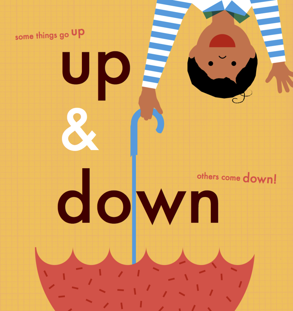 up and down  written & illustrated by Avni Patel  Follow the arrows and shout 'up' and 'down'. 16 pages, 4-colour, board book,  preschool  contact  -  Veronique Kirchhoff  vero@verokagency.com