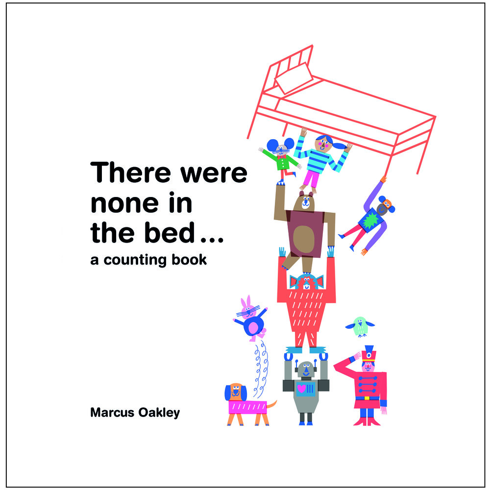 there were none in the bed ...  Marcus Oakley  A riot of a none-to-ten counting book. 32 pages plus endpapers, 4-colour  preschool   contact - Veronique Kirchhoff vero@verokagency.com