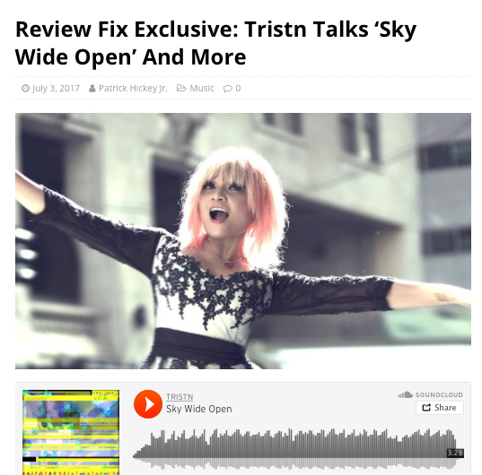 """REVIEW FIX - Review Fix chats with singer/songwriter Tristn, who discusses her origins in music, creative process and goals for her upcoming single, """"Sky Wide Open"""" and more.Review Fix:How'd you get involved in music?TRISTN:Since I was about 4 years old, I started to sing with my mom's friends who were amazing cover bands from the Philippines, then every summer I would go spend 3 months with my Grandfather abroad who played Piano by ear. Then when I was about 7 years old, I started singing with my cousin at family parties. A couple years after that, I started to perform on stage at a few parties and events. When I turned 13 (my Emo era began, haha) I picked up my dad's guitar and started learning on my own.(Click image to read full article)by Patrick Hickey jr."""