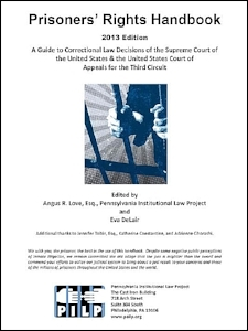 PRISONERS' RIGHTS HANDBOOK    A Guide to Correctional Law Decisions of the Supreme Court of the United States & the United States Court of Appeals for the Third Circuit   2013 Edition  Edited by Angus Love, Esquire with a special thanks to Eva De Lair, and Katherine Constantine and Adrienne Ghorashi of the PA Institutional Law Project.