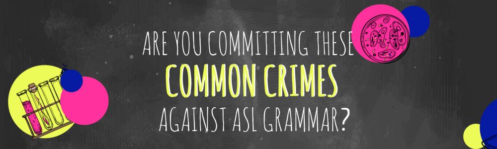 Are you committing these common crimes against ASL Grammar?