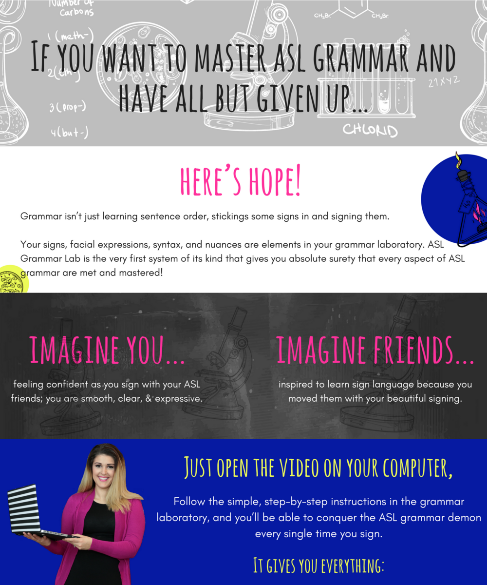 If you want to master asl grammar and have all but given up… here's hope!     Grammar isn't just learning sentence order, stickings some signs in and signing them. Your signs, facial expressions, syntax, and nuances are elements in your grammar laboratory. ASL Grammar Lab is the very first system of its kind that gives you absolute surety that every aspect of ASL grammar are met and mastered!      Imagine you… feeling confident as you sign with your ASL friends; you are smooth, clear, & expressive.  Imagine friends… inspired to learn sign language because you moved them with your beautiful signing.       Just open the video on your computer,     Follow the simple, step-by-step instructions in the grammar laboratory, and you'll be able to conquer the ASL grammar demon every single time you sign.     It gives you everything: