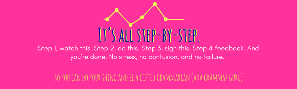 It's all step by step.  Step 1, watch this. Step 2, do this. Step 3, sign this. Step 4 feedback. And you're done. No stress, no confusion, and no failure.    So you can do your thing and be a gifted grammarian (aka grammar guru)