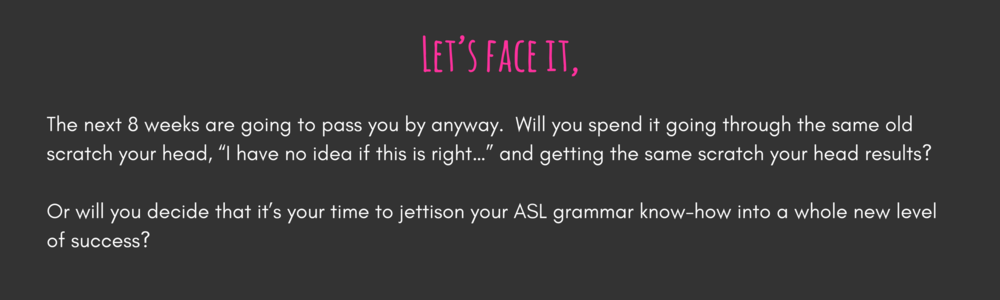 "Let's face it,  The next 8 weeks are going to pass you by anyway.  Will you spend it going through the same old scratch your head, ""I have no idea if this is right…"" and getting the same scratch your head results?  Or will you decide that it's your time to jettison your ASL grammar know-how into a whole new level of success?"