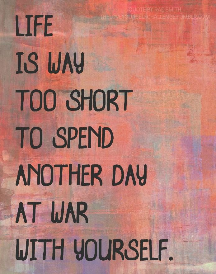 life is too short to war with yourself