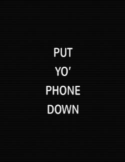 PUT-YO-PHONE-DOWN.jpg