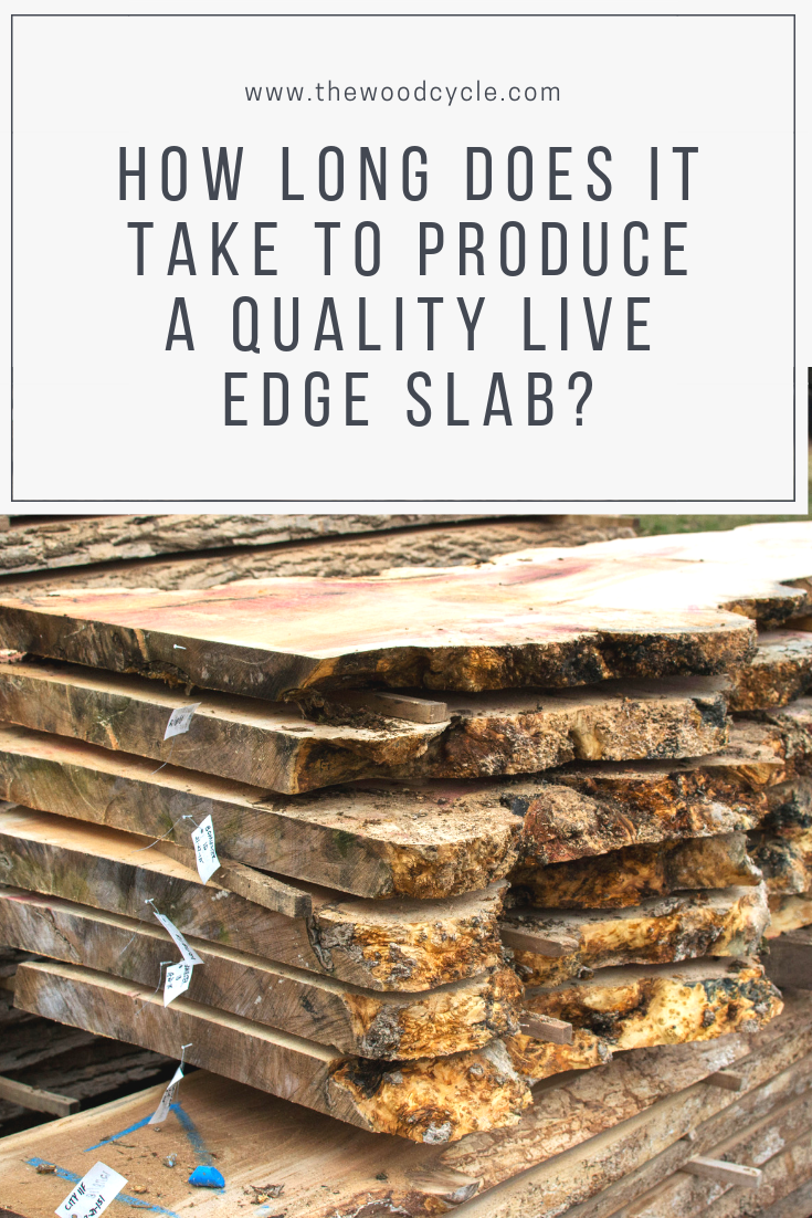 buying live edge slabs - how long does it take to produce a quality live edge slabs