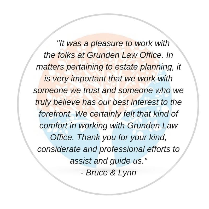 _It was a pleasure to work with the folks at Grunden Law Office. In matters pertaining to estate planning, it is very important that we work with someone we trust and someone who we truly believe has our best intere.png