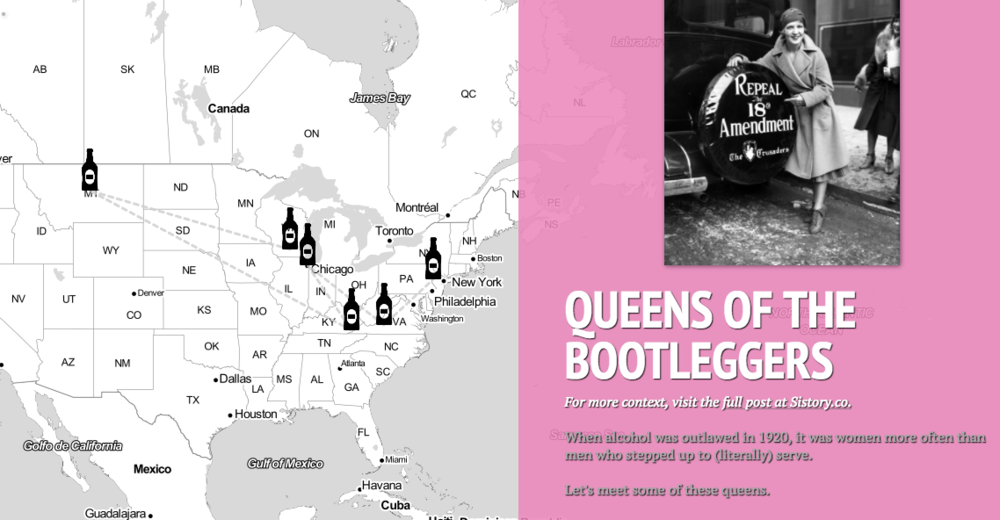Liquor Ladies, Bootlegging Queens - When alcohol was outlawed in 1920, women more often than men stepped up to (literally) serve. Meet some of these queens in this interactive map. Full story here.